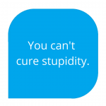 you can't cure stupidity